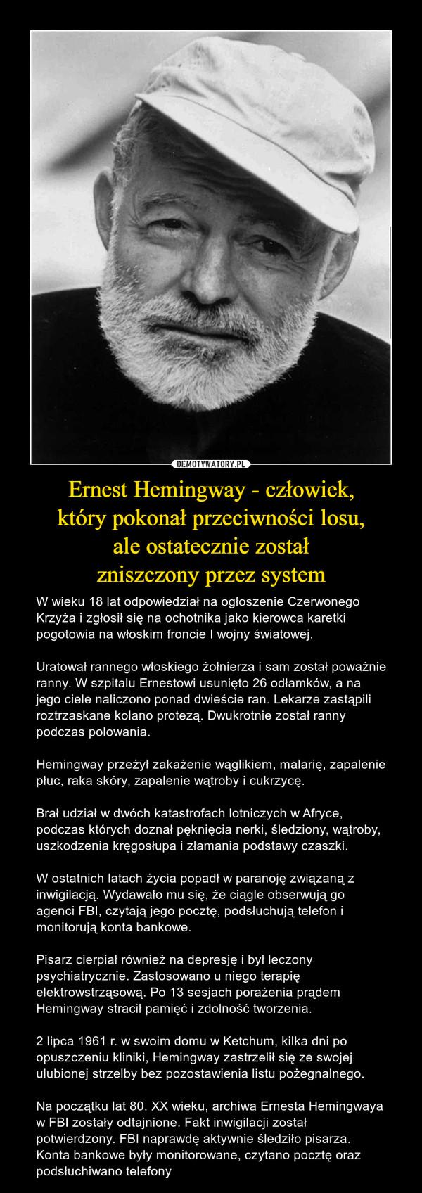Ernest Hemingway - człowiek,który pokonał przeciwności losu,ale ostatecznie zostałzniszczony przez system – W wieku 18 lat odpowiedział na ogłoszenie Czerwonego Krzyża i zgłosił się na ochotnika jako kierowca karetki pogotowia na włoskim froncie I wojny światowej.Uratował rannego włoskiego żołnierza i sam został poważnie ranny. W szpitalu Ernestowi usunięto 26 odłamków, a na jego ciele naliczono ponad dwieście ran. Lekarze zastąpili roztrzaskane kolano protezą. Dwukrotnie został ranny podczas polowania.Hemingway przeżył zakażenie wąglikiem, malarię, zapalenie płuc, raka skóry, zapalenie wątroby i cukrzycę.Brał udział w dwóch katastrofach lotniczych w Afryce, podczas których doznał pęknięcia nerki, śledziony, wątroby, uszkodzenia kręgosłupa i złamania podstawy czaszki.W ostatnich latach życia popadł w paranoję związaną z inwigilacją. Wydawało mu się, że ciągle obserwują go agenci FBI, czytają jego pocztę, podsłuchują telefon i monitorują konta bankowe.Pisarz cierpiał również na depresję i był leczony psychiatrycznie. Zastosowano u niego terapię elektrowstrząsową. Po 13 sesjach porażenia prądem Hemingway stracił pamięć i zdolność tworzenia.2 lipca 1961 r. w swoim domu w Ketchum, kilka dni po opuszczeniu kliniki, Hemingway zastrzelił się ze swojej ulubionej strzelby bez pozostawienia listu pożegnalnego.Na początku lat 80. XX wieku, archiwa Ernesta Hemingwaya w FBI zostały odtajnione. Fakt inwigilacji został potwierdzony. FBI naprawdę aktywnie śledziło pisarza. Konta bankowe były monitorowane, czytano pocztę oraz podsłuchiwano telefony