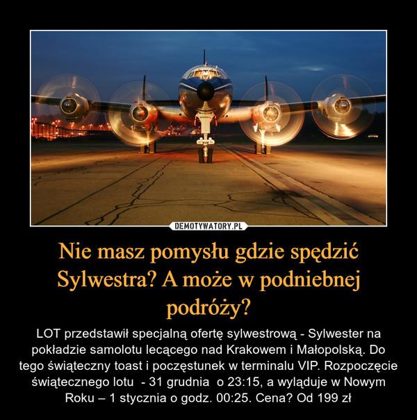 Nie masz pomysłu gdzie spędzić Sylwestra? A może w podniebnej podróży? – LOT przedstawił specjalną ofertę sylwestrową - Sylwester na pokładzie samolotu lecącego nad Krakowem i Małopolską. Do tego świąteczny toast i poczęstunek w terminalu VIP. Rozpoczęcie świątecznego lotu  - 31 grudnia  o 23:15, a wyląduje w Nowym Roku – 1 stycznia o godz. 00:25. Cena? Od 199 zł