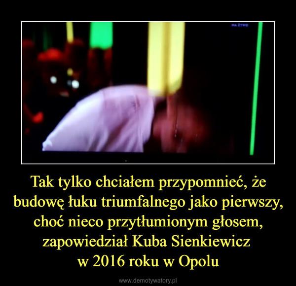 Tak tylko chciałem przypomnieć, że budowę łuku triumfalnego jako pierwszy, choć nieco przytłumionym głosem, zapowiedział Kuba Sienkiewicz w 2016 roku w Opolu –