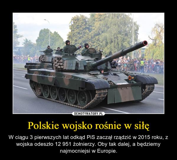 Polskie wojsko rośnie w siłę – W ciągu 3 pierwszych lat odkąd PiS zaczął rządzić w 2015 roku, z wojska odeszło 12 951 żołnierzy. Oby tak dalej, a będziemy najmocniejsi w Europie.