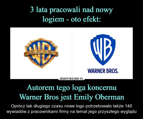 Autorem tego loga koncernuWarner Bros jest Emily Oberman – Oprócz tak długiego czasu nowe logo potrzebowało także 140 wywiadów z pracownikami firmy na temat jego przyszłego wyglądu