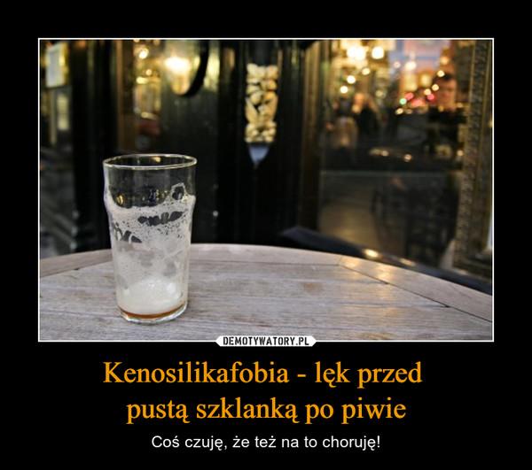 Kenosilikafobia - lęk przed pustą szklanką po piwie – Coś czuję, że też na to choruję!