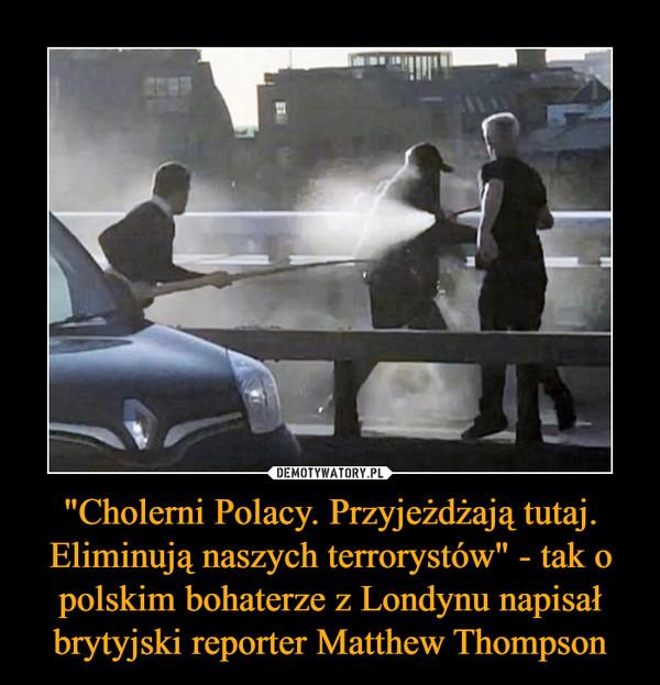 """""""Cholerni Polacy. Przyjeżdżają tutaj. Eliminują naszych terrorystów"""" - tak o polskim bohaterze z Londynu napisał brytyjski reporter Matthew Thompson –"""