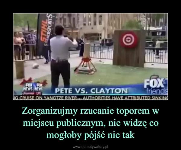 Zorganizujmy rzucanie toporem w miejscu publicznym, nie widzę co mogłoby pójść nie tak –