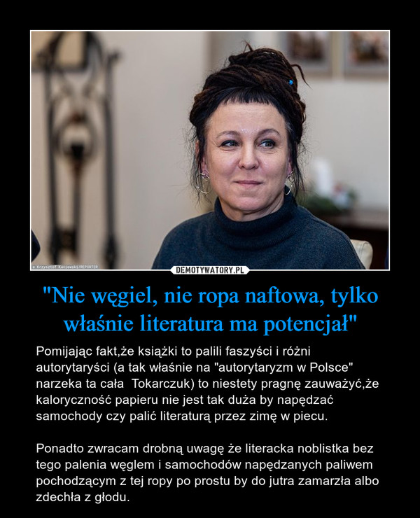 """""""Nie węgiel, nie ropa naftowa, tylko właśnie literatura ma potencjał"""" – Pomijając fakt,że książki to palili faszyści i różni autorytaryści (a tak właśnie na """"autorytaryzm w Polsce"""" narzeka ta cała  Tokarczuk) to niestety pragnę zauważyć,że kaloryczność papieru nie jest tak duża by napędzać samochody czy palić literaturą przez zimę w piecu.Ponadto zwracam drobną uwagę że literacka noblistka bez tego palenia węglem i samochodów napędzanych paliwem pochodzącym z tej ropy po prostu by do jutra zamarzła albo zdechła z głodu."""