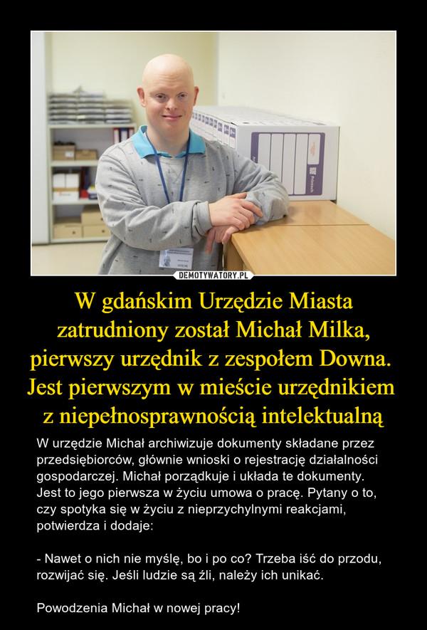 W gdańskim Urzędzie Miasta zatrudniony został Michał Milka, pierwszy urzędnik z zespołem Downa.  Jest pierwszym w mieście urzędnikiem  z niepełnosprawnością intelektualną