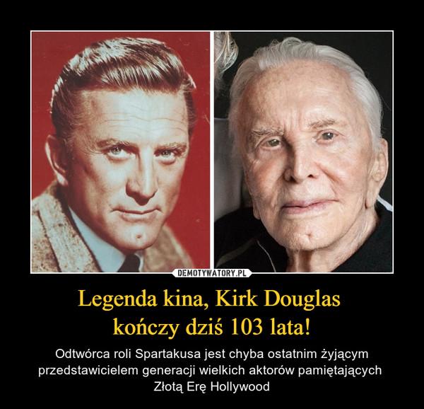 Legenda kina, Kirk Douglas kończy dziś 103 lata! – Odtwórca roli Spartakusa jest chyba ostatnim żyjącym przedstawicielem generacji wielkich aktorów pamiętających Złotą Erę Hollywood