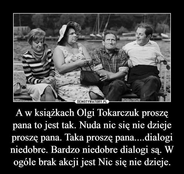 A w książkach Olgi Tokarczuk proszę pana to jest tak. Nuda nic się nie dzieje proszę pana. Taka proszę pana....dialogi niedobre. Bardzo niedobre dialogi są. W ogóle brak akcji jest Nic się nie dzieje. –