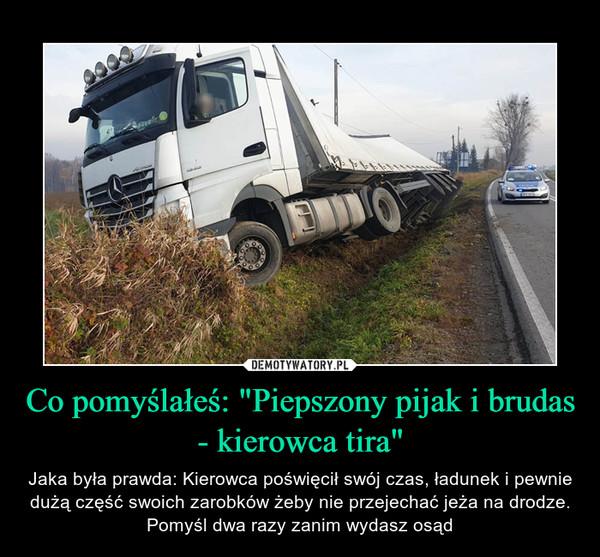 """Co pomyślałeś: """"Piepszony pijak i brudas - kierowca tira"""" – Jaka była prawda: Kierowca poświęcił swój czas, ładunek i pewnie dużą część swoich zarobków żeby nie przejechać jeża na drodze. Pomyśl dwa razy zanim wydasz osąd"""