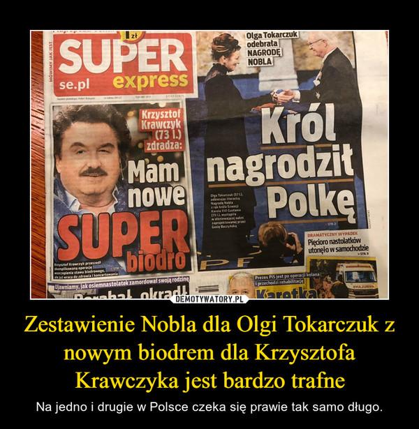 Zestawienie Nobla dla Olgi Tokarczuk z nowym biodrem dla Krzysztofa Krawczyka jest bardzo trafne – Na jedno i drugie w Polsce czeka się prawie tak samo długo.