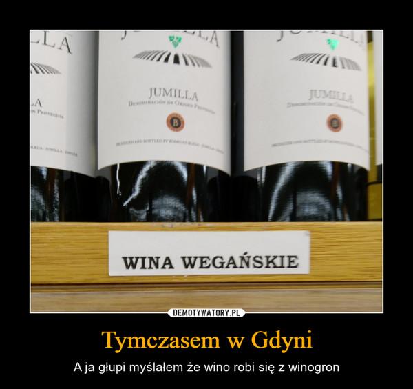 Tymczasem w Gdyni – A ja głupi myślałem że wino robi się z winogron