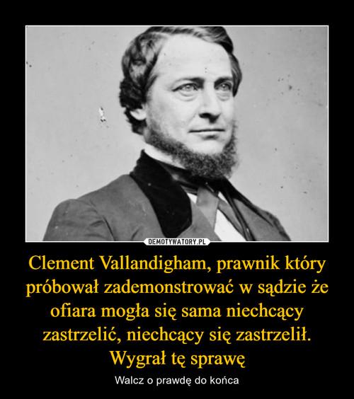 Clement Vallandigham, prawnik który próbował zademonstrować w sądzie że ofiara mogła się sama niechcący zastrzelić, niechcący się zastrzelił. Wygrał tę sprawę