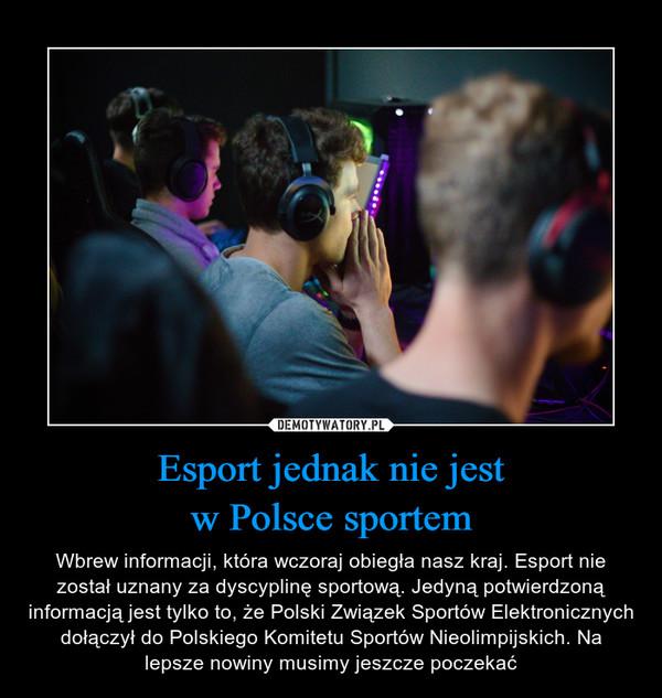 Esport jednak nie jestw Polsce sportem – Wbrew informacji, która wczoraj obiegła nasz kraj. Esport nie został uznany za dyscyplinę sportową. Jedyną potwierdzoną informacją jest tylko to, że Polski Związek Sportów Elektronicznych dołączył do Polskiego Komitetu Sportów Nieolimpijskich. Na lepsze nowiny musimy jeszcze poczekać
