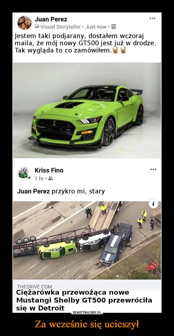 Za wcześnie się ucieszył –  Juan Perez Jestem taki podjarany, dostałem wczoraj maila, że mój nowy GT500 jest już w drodze. Tak wygląda to co zamówiłem Przykro mi stary Ciężarówka przewożąca nowe Mustangi Shelby GT500 przewróciła się w Detroit