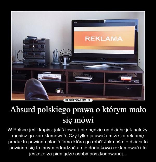 Absurd polskiego prawa o którym mało się mówi – W Polsce jeśli kupisz jakiś towar i nie będzie on działał jak należy, musisz go zareklamować. Czy tylko ja uważam że za reklamę produktu powinna płacić firma która go robi? Jak coś nie działa to powinno się to innym odradzać a nie dodatkowo reklamować i to jeszcze za pieniądze osoby poszkodowanej...