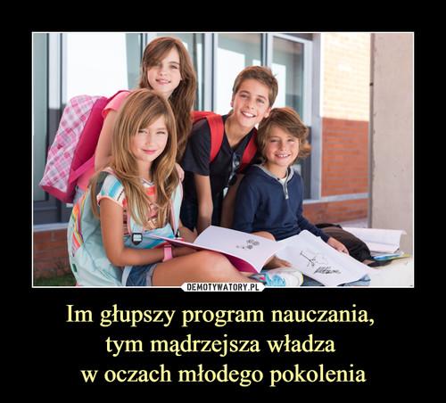 Im głupszy program nauczania,  tym mądrzejsza władza  w oczach młodego pokolenia