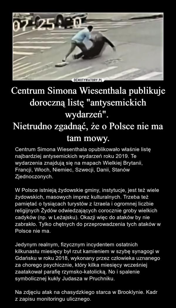 """Centrum Simona Wiesenthala publikuje doroczną listę """"antysemickich wydarzeń"""". Nietrudno zgadnąć, że o Polsce nie ma tam mowy. – Centrum Simona Wiesenthala opublikowało właśnie listę najbardziej antysemickich wydarzeń roku 2019. Te wydarzenia znajdują się na mapach Wielkiej Brytanii, Francji, Włoch, Niemiec, Szwecji, Danii, Stanów Zjednoczonych.W Polsce istnieją żydowskie gminy, instytucje, jest też wiele żydowskich, masowych imprez kulturalnych. Trzeba też pamiętać o tysiącach turystów z Izraela i ogromnej liczbie religijnych Żydów odwiedzających corocznie groby wielkich cadyków (np. w Leżajsku). Okazji więc do ataków by nie zabrakło. Tylko chętnych do przeprowadzenia tych ataków w Polsce nie ma.Jedynym realnym, fizycznym incydentem ostatnich kilkunastu miesięcy był rzut kamieniem w szybę synagogi w Gdańsku w roku 2018, wykonany przez człowieka uznanego za chorego psychicznie, który kilka miesięcy wcześniej zaatakował parafię rzymsko-katolicką. No i spalenie symbolicznej kukły Judasza w Pruchniku.Na zdjęciu atak na chasydzkiego starca w Brooklynie. Kadr z zapisu monitoringu ulicznego."""