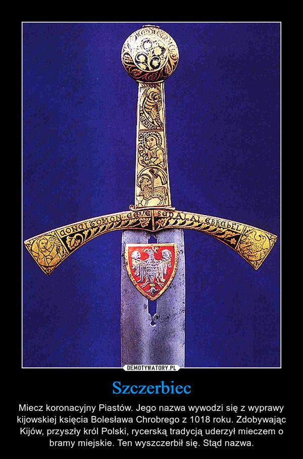 Szczerbiec – Miecz koronacyjny Piastów. Jego nazwa wywodzi się z wyprawy kijowskiej księcia Bolesława Chrobrego z 1018 roku. Zdobywając Kijów, przyszły król Polski, rycerską tradycją uderzył mieczem o bramy miejskie. Ten wyszczerbił się. Stąd nazwa.