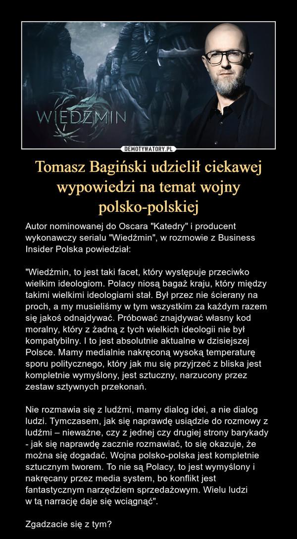 """Tomasz Bagiński udzielił ciekawej wypowiedzi na temat wojny polsko-polskiej – Autor nominowanej do Oscara """"Katedry"""" i producent wykonawczy serialu """"Wiedźmin"""", w rozmowie z Business Insider Polska powiedział:""""Wiedźmin, to jest taki facet, który występuje przeciwko wielkim ideologiom. Polacy niosą bagaż kraju, który między takimi wielkimi ideologiami stał. Był przez nie ścierany na proch, a my musieliśmy w tym wszystkim za każdym razem się jakoś odnajdywać. Próbować znajdywać własny kod moralny, który z żadną z tych wielkich ideologii nie był kompatybilny. I to jest absolutnie aktualne w dzisiejszej Polsce. Mamy medialnie nakręconą wysoką temperaturę sporu politycznego, który jak mu się przyjrzeć z bliska jest kompletnie wymyślony, jest sztuczny, narzucony przez zestaw sztywnych przekonań. Nie rozmawia się z ludźmi, mamy dialog idei, a nie dialog ludzi. Tymczasem, jak się naprawdę usiądzie do rozmowy z ludźmi – nieważne, czy z jednej czy drugiej strony barykady - jak się naprawdę zacznie rozmawiać, to się okazuje, że można się dogadać. Wojna polsko-polska jest kompletnie sztucznym tworem. To nie są Polacy, to jest wymyślony i nakręcany przez media system, bo konflikt jest fantastycznym narzędziem sprzedażowym. Wielu ludzi w tą narrację daje się wciągnąć"""".Zgadzacie się z tym?"""