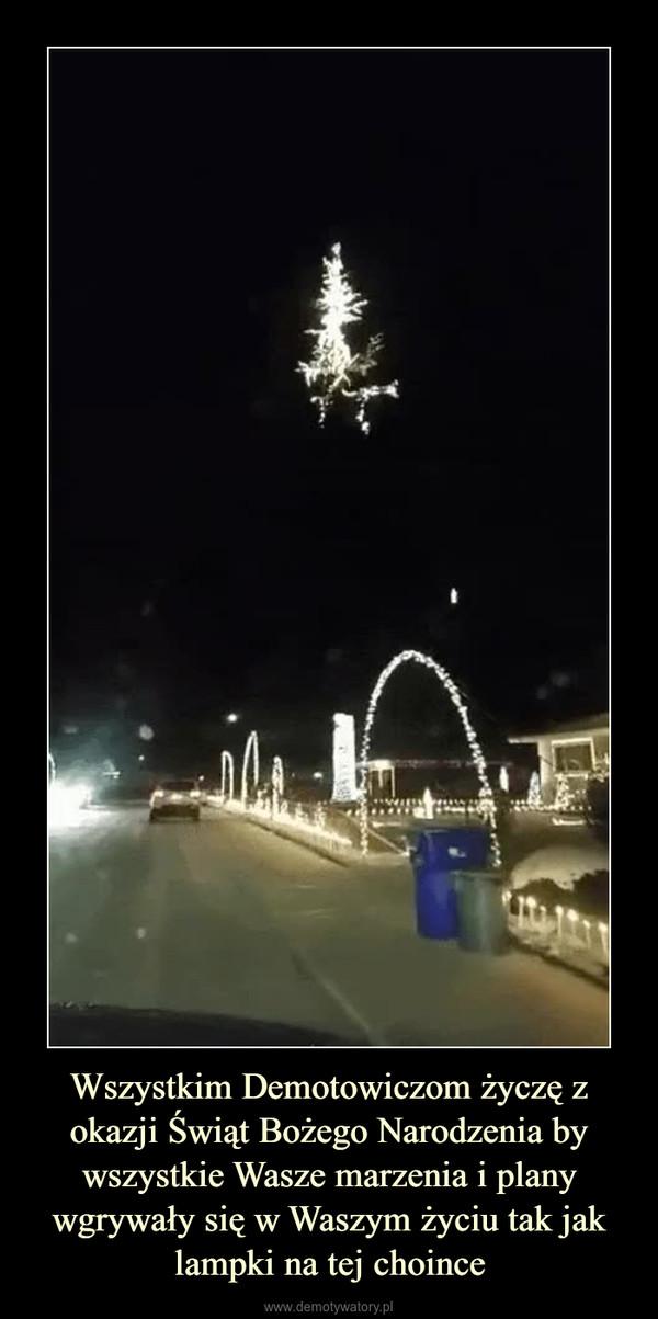 Wszystkim Demotowiczom życzę z okazji Świąt Bożego Narodzenia by wszystkie Wasze marzenia i plany wgrywały się w Waszym życiu tak jak lampki na tej choince –