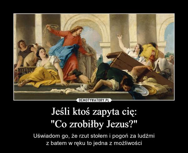 """Jeśli ktoś zapyta cię:""""Co zrobiłby Jezus?"""" – Uświadom go, że rzut stołem i pogoń za ludźmiz batem w ręku to jedna z możliwości"""