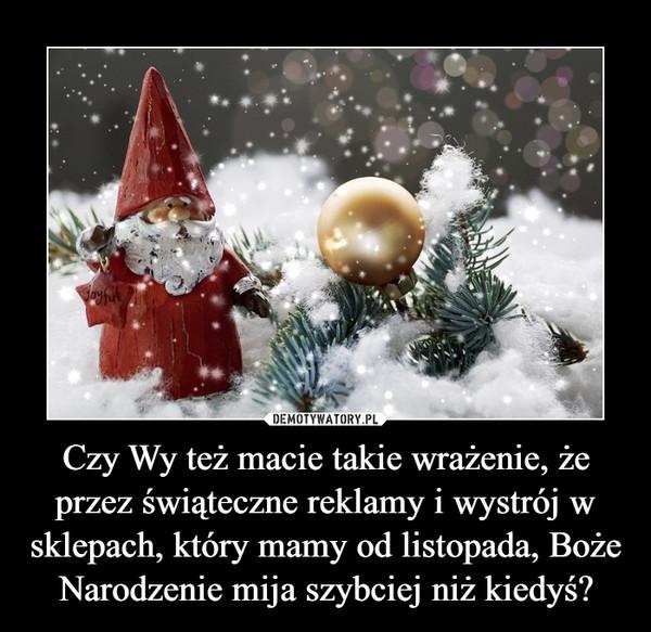Czy Wy też macie takie wrażenie, że przez świąteczne reklamy i wystrój w sklepach, który mamy od listopada, Boże Narodzenie mija szybciej niż kiedyś? –