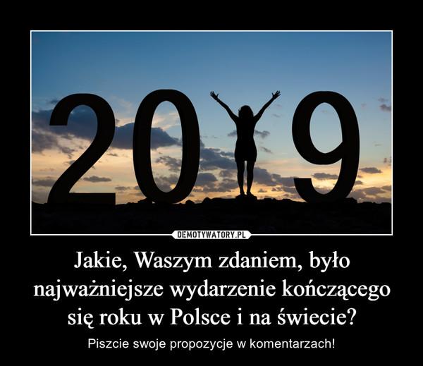Jakie, Waszym zdaniem, było najważniejsze wydarzenie kończącego się roku w Polsce i na świecie? – Piszcie swoje propozycje w komentarzach!