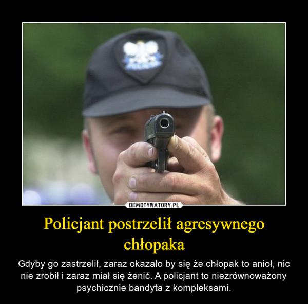 Policjant postrzelił agresywnego chłopaka – Gdyby go zastrzelił, zaraz okazało by się że chłopak to anioł, nic nie zrobił i zaraz miał się żenić. A policjant to niezrównoważony psychicznie bandyta z kompleksami.