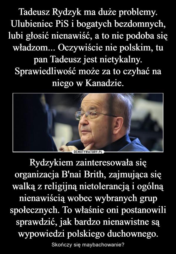 Rydzykiem zainteresowała się organizacja B'nai Brith, zajmująca się walką z religijną nietolerancją i ogólną nienawiścią wobec wybranych grup społecznych. To właśnie oni postanowili sprawdzić, jak bardzo nienawistne są wypowiedzi polskiego duchownego. – Skończy się maybachowanie?