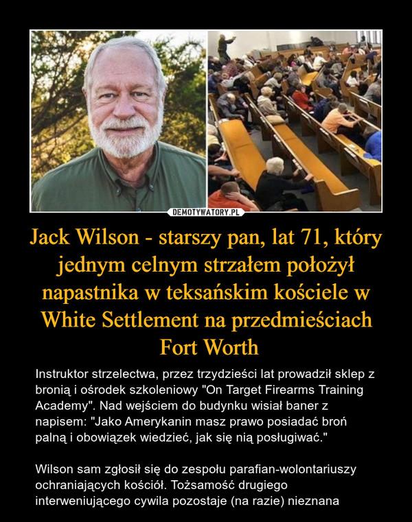 """Jack Wilson - starszy pan, lat 71, który jednym celnym strzałem położył napastnika w teksańskim kościele w White Settlement na przedmieściach Fort Worth – Instruktor strzelectwa, przez trzydzieści lat prowadził sklep z bronią i ośrodek szkoleniowy """"On Target Firearms Training Academy"""". Nad wejściem do budynku wisiał baner z napisem: """"Jako Amerykanin masz prawo posiadać broń palną i obowiązek wiedzieć, jak się nią posługiwać."""" Wilson sam zgłosił się do zespołu parafian-wolontariuszy ochraniających kościół. Tożsamość drugiego interweniującego cywila pozostaje (na razie) nieznana"""