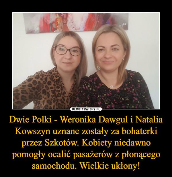 Dwie Polki - Weronika Dawgul i Natalia Kowszyn uznane zostały za bohaterki przez Szkotów. Kobiety niedawno pomogły ocalić pasażerów z płonącego samochodu. Wielkie ukłony! –