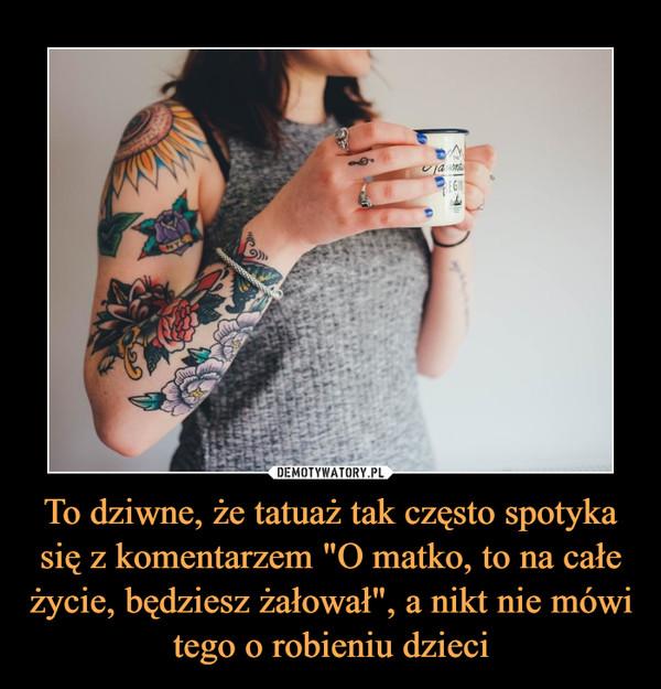 """To dziwne, że tatuaż tak często spotyka się z komentarzem """"O matko, to na całe życie, będziesz żałował"""", a nikt nie mówi tego o robieniu dzieci –"""