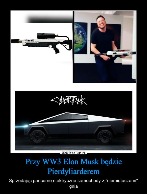"""Przy WW3 Elon Musk będzie Pierdyliarderem – Sprzedając pancerne elektryczne samochody z """"niemiotaczami"""" gnia"""