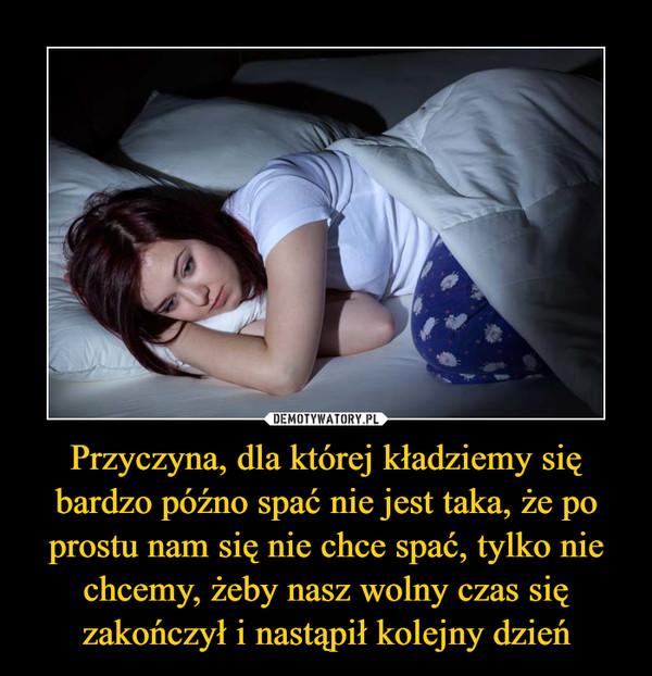 Przyczyna, dla której kładziemy się bardzo późno spać nie jest taka, że po prostu nam się nie chce spać, tylko nie chcemy, żeby nasz wolny czas się zakończył i nastąpił kolejny dzień –