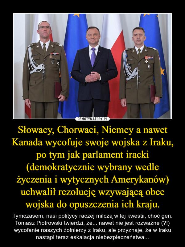 Słowacy, Chorwaci, Niemcy a nawet Kanada wycofuje swoje wojska z Iraku, po tym jak parlament iracki (demokratycznie wybrany wedle życzenia i wytycznych Amerykanów) uchwalił rezolucję wzywającą obce wojska do opuszczenia ich kraju. – Tymczasem, nasi politycy raczej milczą w tej kwestii, choć gen. Tomasz Piotrowski twierdzi, że... nawet nie jest rozważne (?!) wycofanie naszych żołnierzy z Iraku, ale przyznaje, że w Iraku nastąpi teraz eskalacja niebezpieczeństwa...