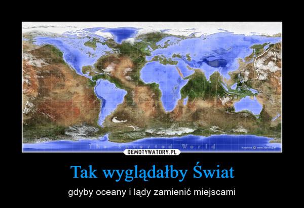 Tak wyglądałby Świat – gdyby oceany i lądy zamienić miejscami