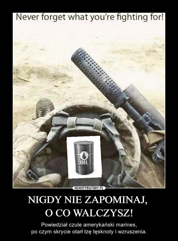 NIGDY NIE ZAPOMINAJ, O CO WALCZYSZ! – Powiedział czule amerykański marines,po czym skrycie otarł łzę tęsknoty i wzruszenia.