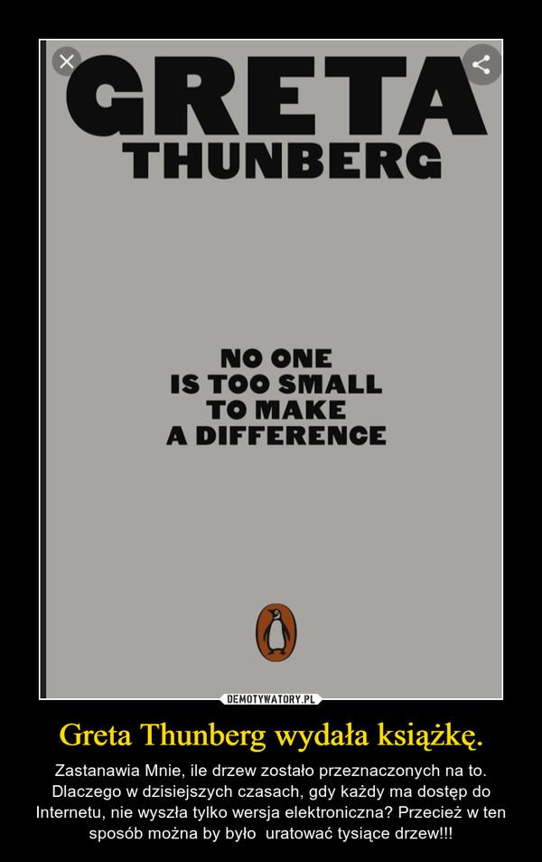 Greta Thunberg wydała książkę. – Zastanawia Mnie, ile drzew zostało przeznaczonych na to. Dlaczego w dzisiejszych czasach, gdy każdy ma dostęp do Internetu, nie wyszła tylko wersja elektroniczna? Przecież w ten sposób można by było  uratować tysiące drzew!!!