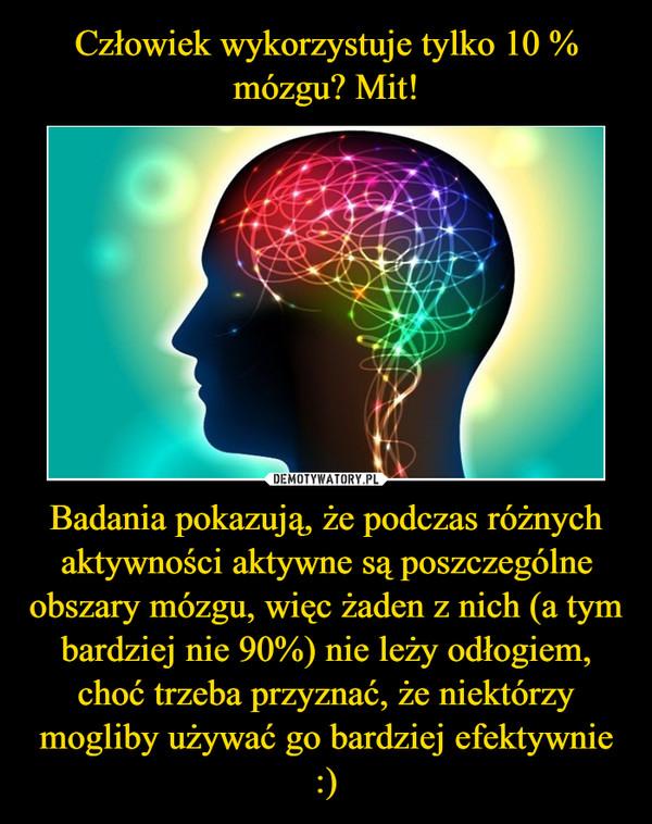 Badania pokazują, że podczas różnych aktywności aktywne są poszczególne obszary mózgu, więc żaden z nich (a tym bardziej nie 90%) nie leży odłogiem, choć trzeba przyznać, że niektórzy mogliby używać go bardziej efektywnie :) –