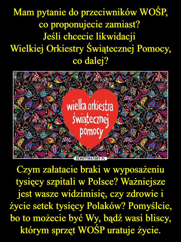 Czym załatacie braki w wyposażeniu tysięcy szpitali w Polsce? Ważniejsze jest wasze widzimisię, czy zdrowie i życie setek tysięcy Polaków? Pomyślcie, bo to możecie być Wy, bądź wasi bliscy, którym sprzęt WOŚP uratuje życie. –