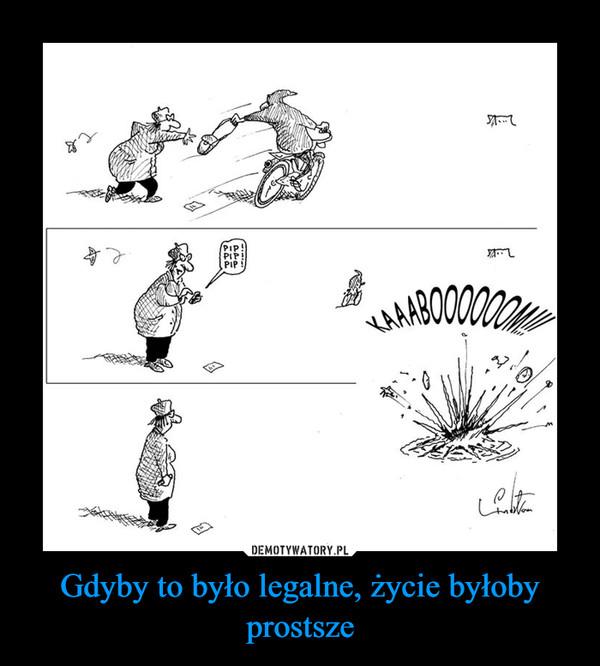 Gdyby to było legalne, życie byłoby prostsze –
