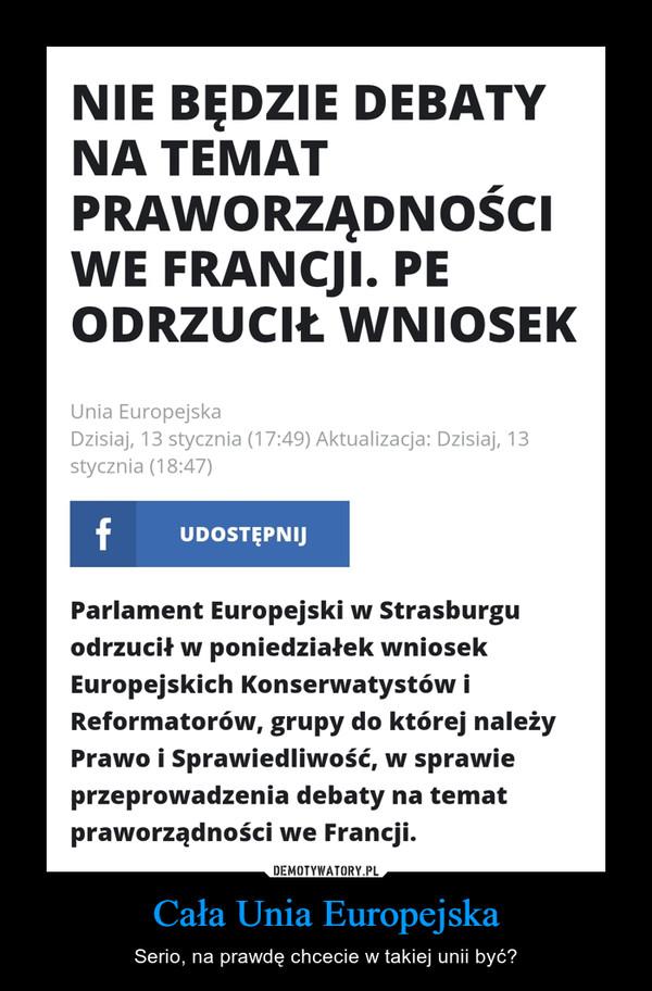 Cała Unia Europejska – Serio, na prawdę chcecie w takiej unii być?