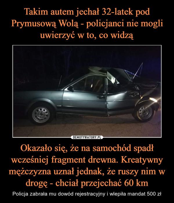 Okazało się, że na samochód spadł wcześniej fragment drewna. Kreatywny mężczyzna uznał jednak, że ruszy nim w drogę - chciał przejechać 60 km – Policja zabrała mu dowód rejestracyjny i wlepiła mandat 500 zł