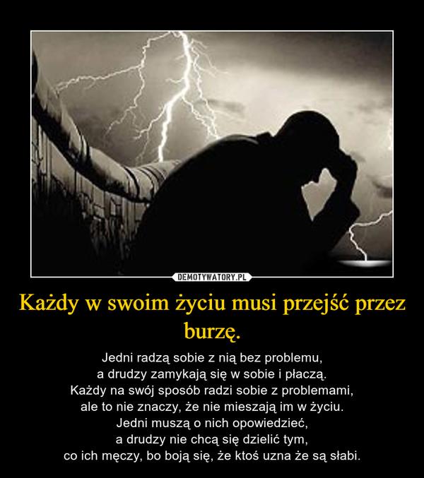 Każdy w swoim życiu musi przejść przez burzę. – Jedni radzą sobie z nią bez problemu,a drudzy zamykają się w sobie i płaczą.Każdy na swój sposób radzi sobie z problemami,ale to nie znaczy, że nie mieszają im w życiu.Jedni muszą o nich opowiedzieć,a drudzy nie chcą się dzielić tym,co ich męczy, bo boją się, że ktoś uzna że są słabi.