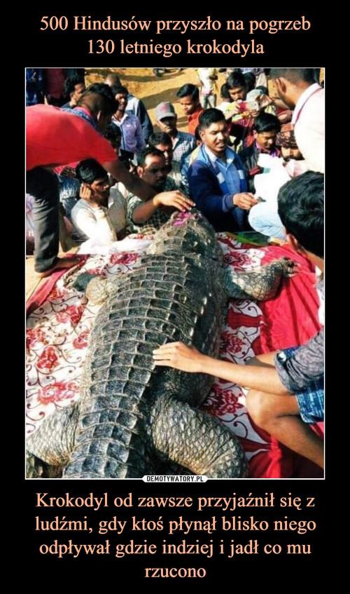 500 Hindusów przyszło na pogrzeb 130 letniego krokodyla Krokodyl od zawsze przyjaźnił się z ludźmi, gdy ktoś płynął blisko niego odpływał gdzie indziej i jadł co mu rzucono