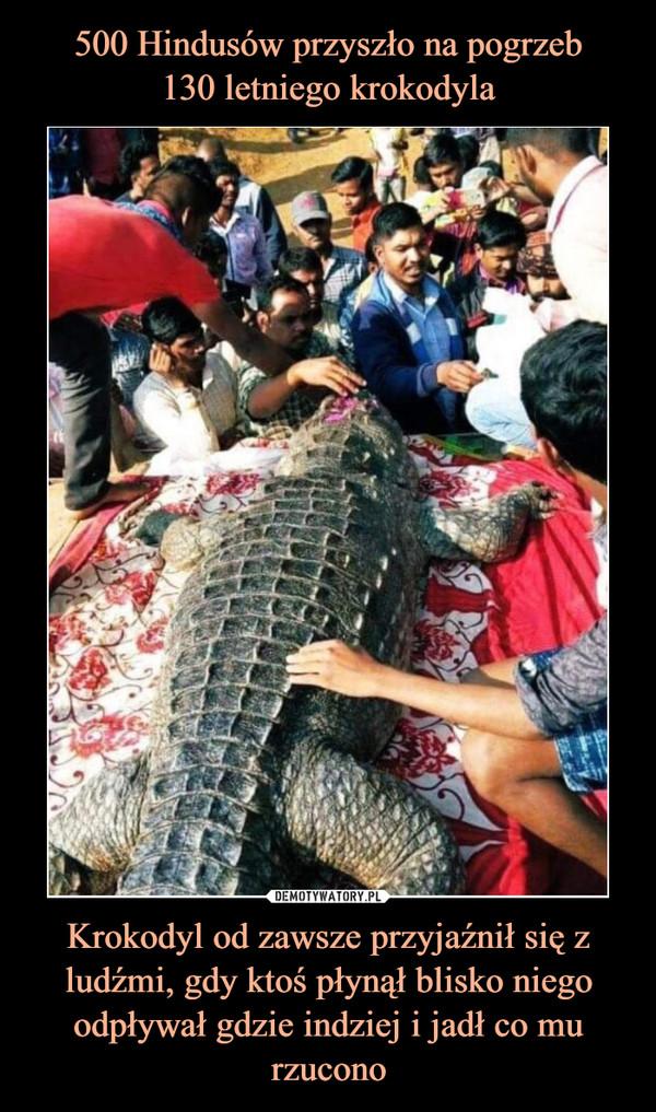 Krokodyl od zawsze przyjaźnił się z ludźmi, gdy ktoś płynął blisko niego odpływał gdzie indziej i jadł co mu rzucono –
