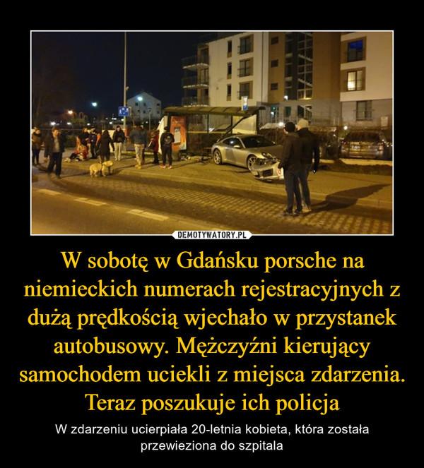 W sobotę w Gdańsku porsche na niemieckich numerach rejestracyjnych z dużą prędkością wjechało w przystanek autobusowy. Mężczyźni kierujący samochodem uciekli z miejsca zdarzenia. Teraz poszukuje ich policja – W zdarzeniu ucierpiała 20-letnia kobieta, która została przewieziona do szpitala