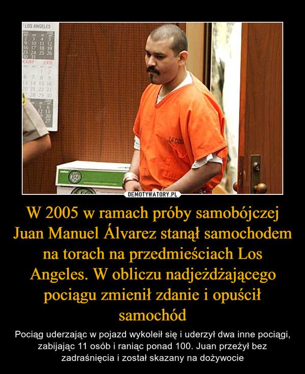 W 2005 w ramach próby samobójczej Juan Manuel Álvarez stanął samochodem na torach na przedmieściach Los Angeles. W obliczu nadjeżdżającego pociągu zmienił zdanie i opuścił samochód – Pociąg uderzając w pojazd wykoleił się i uderzył dwa inne pociągi, zabijając 11 osób i raniąc ponad 100. Juan przeżył bez zadraśnięcia i został skazany na dożywocie