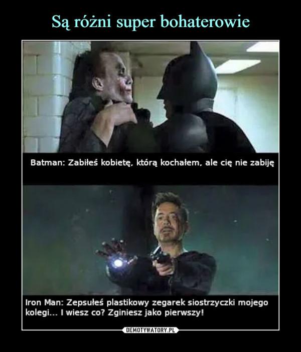 –  Batman: Zabiłeś kobietę. którą kochałem. ale cię nie zabijęIron Man: Zepsułeś plastikowy zegarek siostrzyczki mojegokolegi... I wiesz co? Zginiesz jako pierwszy!