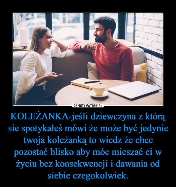 KOLEŻANKA-jeśli dziewczyna z którą sie spotykałeś mówi że może być jedynie twoja koleżanką to wiedz że chce pozostać blisko aby móc mieszać ci w życiu bez konsekwencji i dawania od siebie czegokolwiek. –